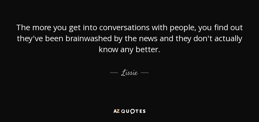 The more you get into conversations with people, you find out they've been brainwashed by the news and they don't actually know any better. - Lissie