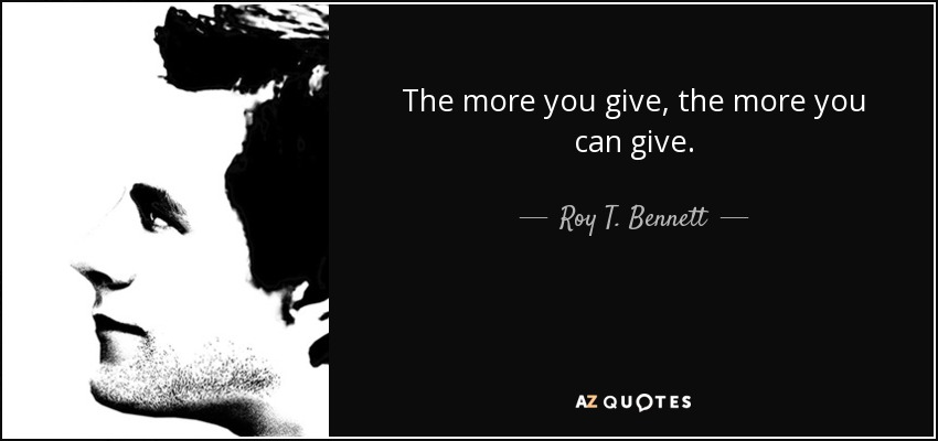 The more you give, the more you can give. - Roy T. Bennett