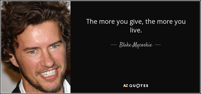 The more you give, the more you live. - Blake Mycoskie