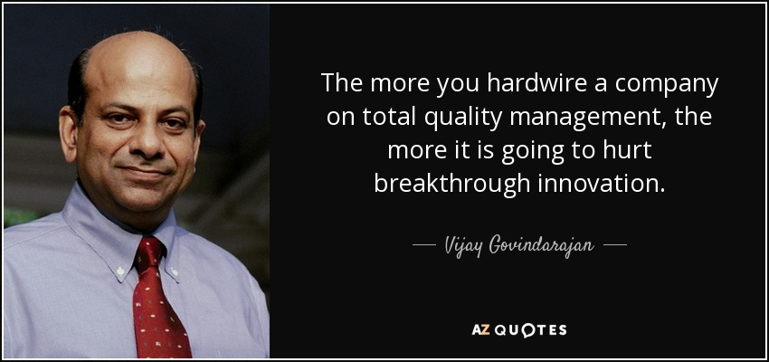 The more you hardwire a company on total quality management, the more it is going to hurt breakthrough innovation. - Vijay Govindarajan