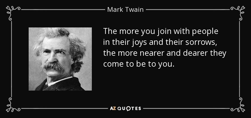 The more you join with people in their joys and their sorrows, the more nearer and dearer they come to be to you. - Mark Twain
