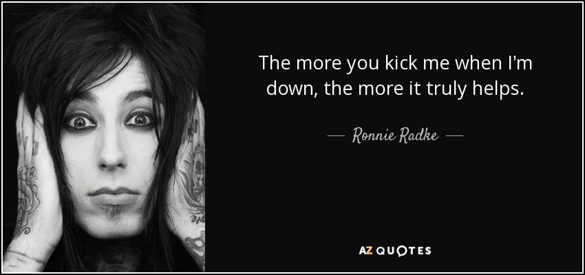 The more you kick me when I'm down, the more it truly helps. - Ronnie Radke