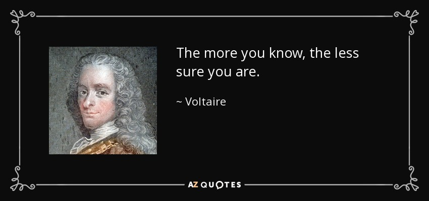 The more you know, the less sure you are. - Voltaire