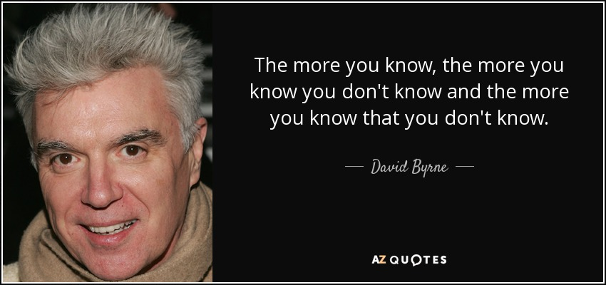 The more you know, the more you know you don't know and the more you know that you don't know. - David Byrne
