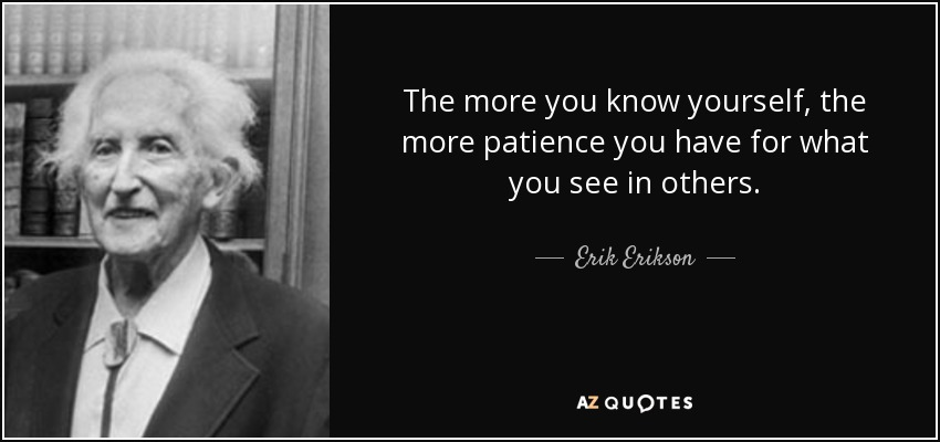 The more you know yourself, the more patience you have for what you see in others. - Erik Erikson