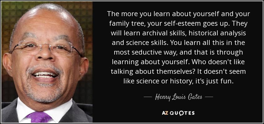 The more you learn about yourself and your family tree, your self-esteem goes up. They will learn archival skills, historical analysis and science skills. You learn all this in the most seductive way, and that is through learning about yourself. Who doesn't like talking about themselves? It doesn't seem like science or history, it's just fun. - Henry Louis Gates