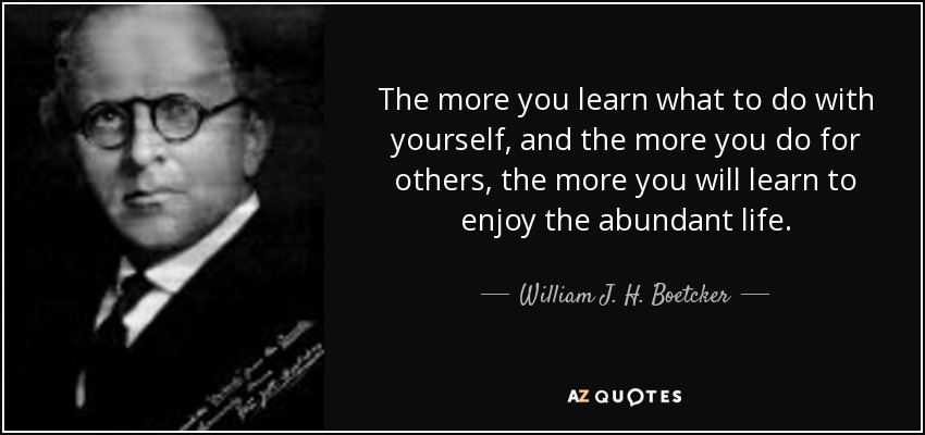 The more you learn what to do with yourself, and the more you do for others, the more you will learn to enjoy the abundant life. - William J. H. Boetcker