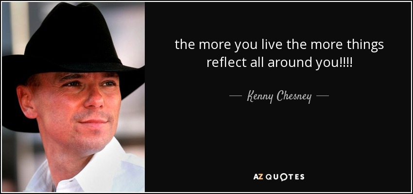 the more you live the more things reflect all around you!!!! - Kenny Chesney