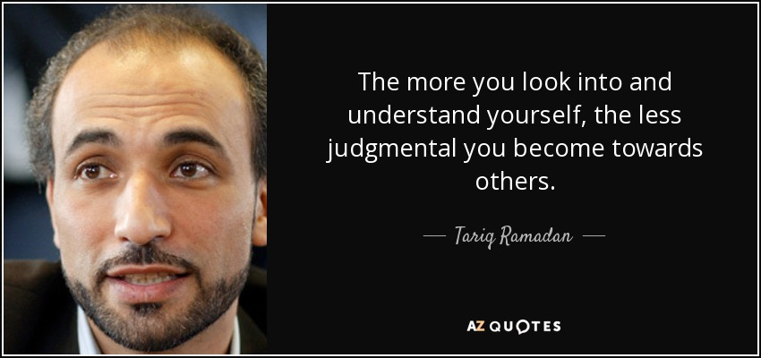 The more you look into and understand yourself, the less judgmental you become towards others. - Tariq Ramadan