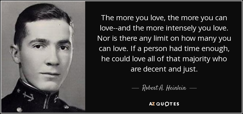 The more you love, the more you can love--and the more intensely you love. Nor is there any limit on how many you can love. If a person had time enough, he could love all of that majority who are decent and just. - Robert A. Heinlein