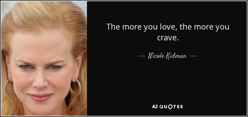 The more you love, the more you crave. - Nicole Kidman