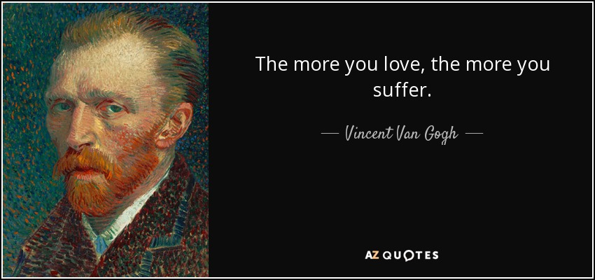 The more you love, the more you suffer. - Vincent Van Gogh