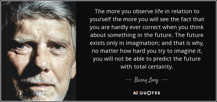 The more you observe life in relation to yourself the more you will see the fact that you are hardly ever correct when you think about something in the future. The future exists only in imagination; and that is why, no matter how hard you try to imagine it, you will not be able to predict the future with total certainty. - Barry Long