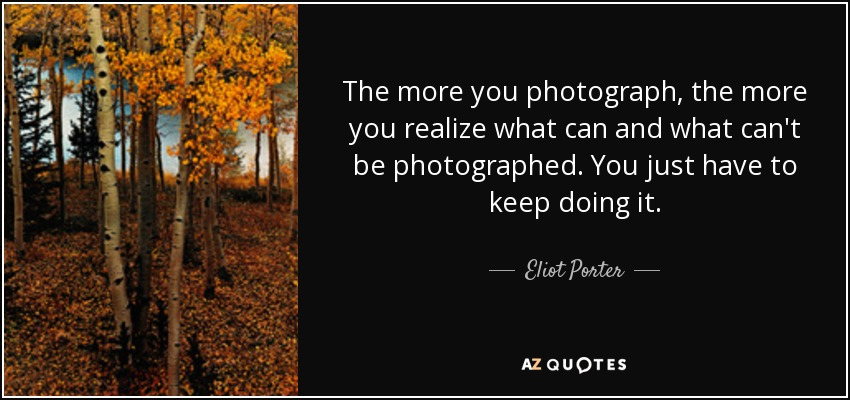 The more you photograph, the more you realize what can and what can't be photographed. You just have to keep doing it. - Eliot Porter