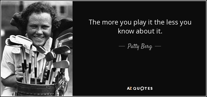 The more you play it the less you know about it. - Patty Berg