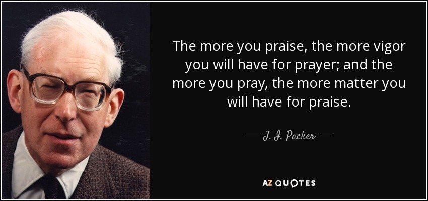 The more you praise, the more vigor you will have for prayer; and the more you pray, the more matter you will have for praise. - J. I. Packer