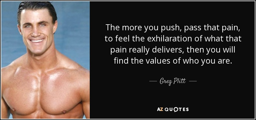 The more you push, pass that pain, to feel the exhilaration of what that pain really delivers, then you will find the values of who you are. - Greg Plitt