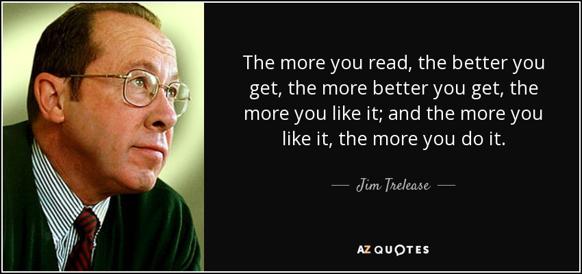 The more you read, the better you get, the more better you get, the more you like it; and the more you like it, the more you do it. - Jim Trelease
