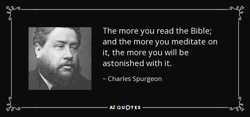 The more you read the Bible; and the more you meditate on it, the more you will be astonished with it. - Charles Spurgeon