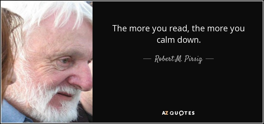 The more you read, the more you calm down. - Robert M. Pirsig