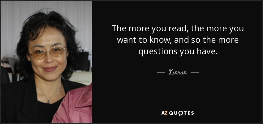 The more you read, the more you want to know, and so the more questions you have. - Xinran