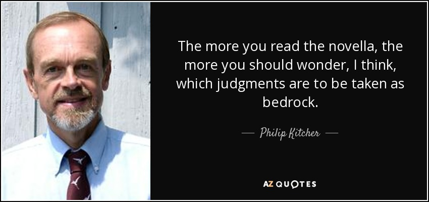 The more you read the novella, the more you should wonder, I think, which judgments are to be taken as bedrock. - Philip Kitcher