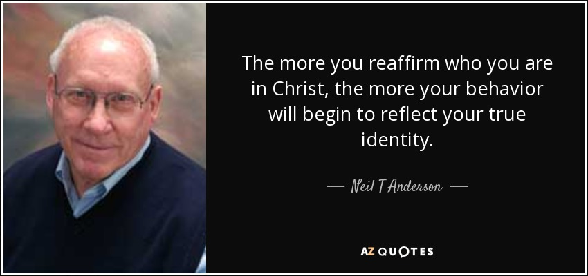 The more you reaffirm who you are in Christ, the more your behavior will begin to reflect your true identity. - Neil T Anderson