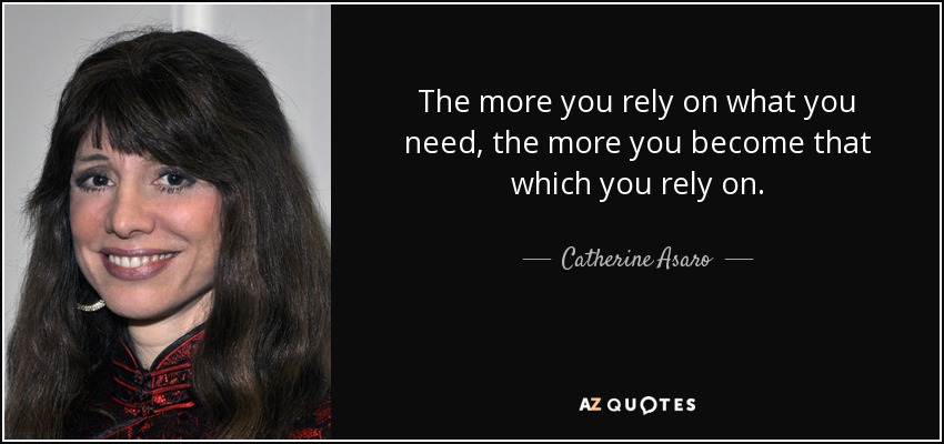 The more you rely on what you need, the more you become that which you rely on. - Catherine Asaro