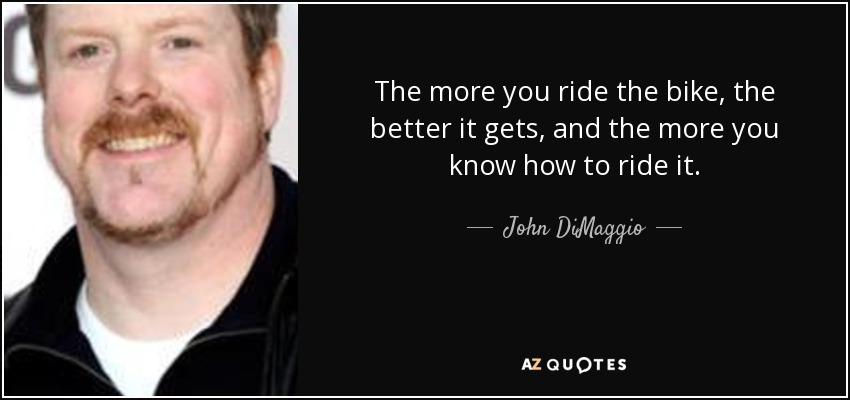 The more you ride the bike, the better it gets, and the more you know how to ride it. - John DiMaggio