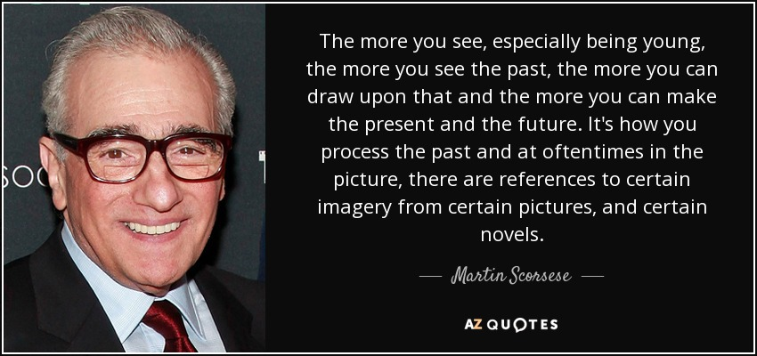 The more you see, especially being young, the more you see the past, the more you can draw upon that and the more you can make the present and the future. It's how you process the past and at oftentimes in the picture, there are references to certain imagery from certain pictures, and certain novels. - Martin Scorsese