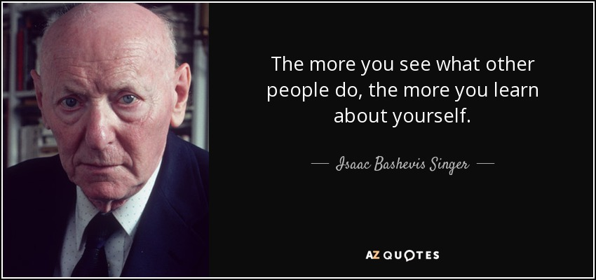 The more you see what other people do, the more you learn about yourself. - Isaac Bashevis Singer