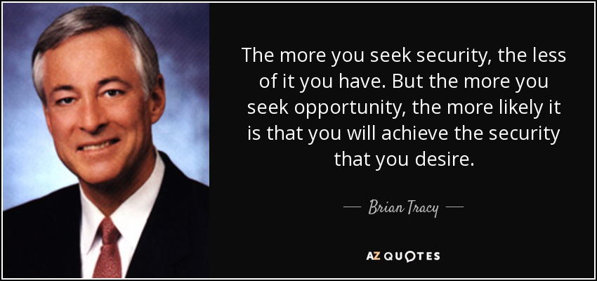 The more you seek security, the less of it you have. But the more you seek opportunity, the more likely it is that you will achieve the security that you desire. - Brian Tracy