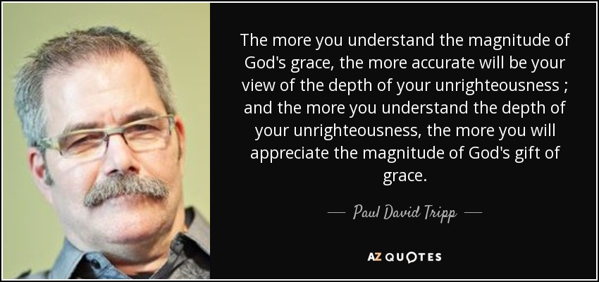 The more you understand the magnitude of God's grace, the more accurate will be your view of the depth of your unrighteousness ; and the more you understand the depth of your unrighteousness , the more you will appreciate the magnitude of God's gift of grace. - Paul David Tripp