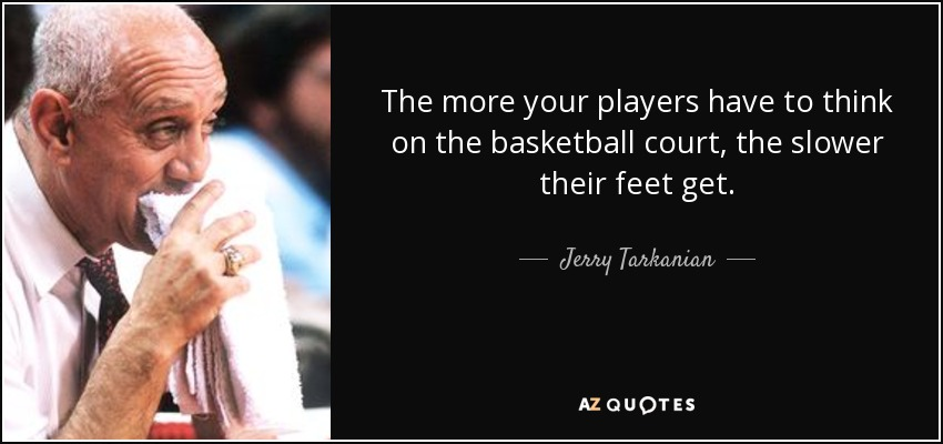 The more your players have to think on the basketball court, the slower their feet get. - Jerry Tarkanian