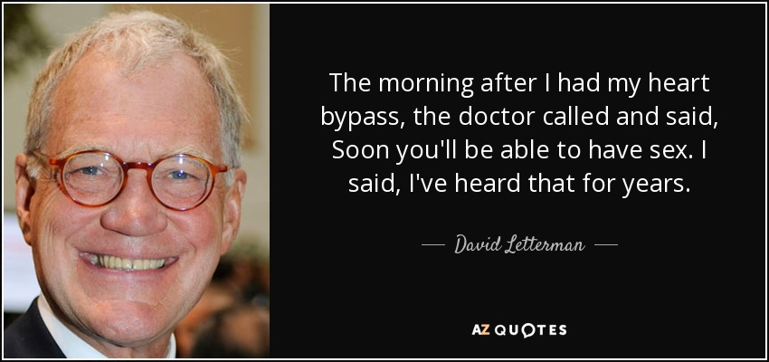 The morning after I had my heart bypass, the doctor called and said, Soon you'll be able to have sex. I said, I've heard that for years. - David Letterman