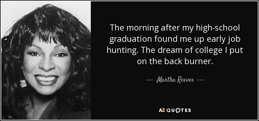 The morning after my high-school graduation found me up early job hunting. The dream of college I put on the back burner. - Martha Reeves