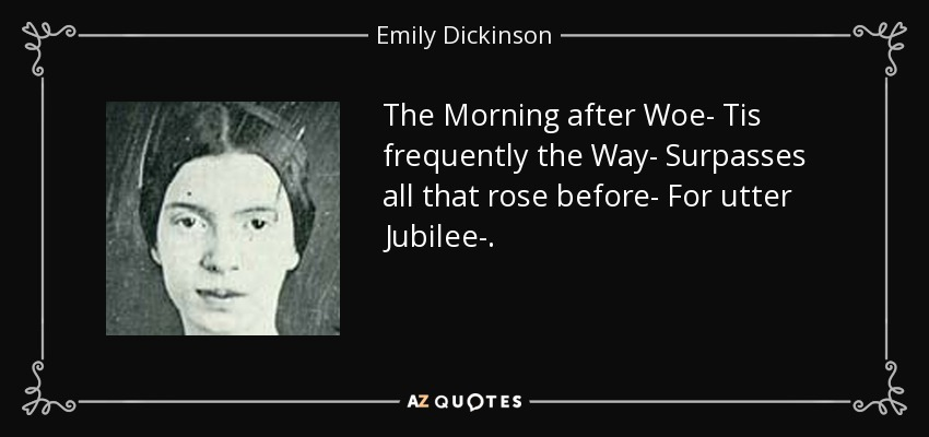The Morning after Woe- Tis frequently the Way- Surpasses all that rose before- For utter Jubilee-. - Emily Dickinson