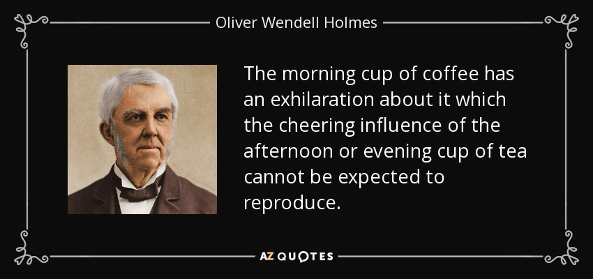 The morning cup of coffee has an exhilaration about it which the cheering influence of the afternoon or evening cup of tea cannot be expected to reproduce. - Oliver Wendell Holmes