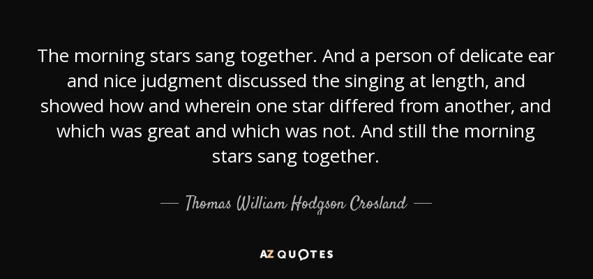 The morning stars sang together. And a person of delicate ear and nice judgment discussed the singing at length, and showed how and wherein one star differed from another, and which was great and which was not. And still the morning stars sang together. - Thomas William Hodgson Crosland