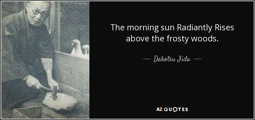 The morning sun Radiantly Rises above the frosty woods. - Dakotsu Iida