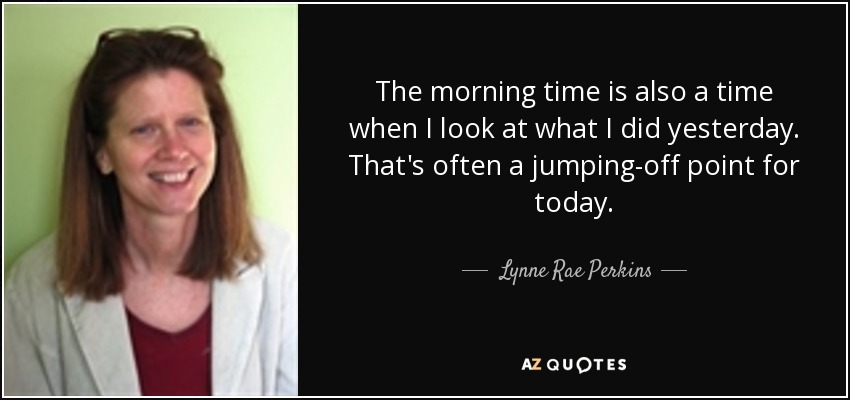 The morning time is also a time when I look at what I did yesterday. That's often a jumping-off point for today. - Lynne Rae Perkins