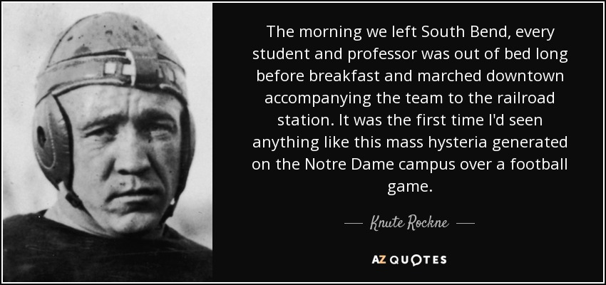 The morning we left South Bend, every student and professor was out of bed long before breakfast and marched downtown accompanying the team to the railroad station. It was the first time I'd seen anything like this mass hysteria generated on the Notre Dame campus over a football game. - Knute Rockne