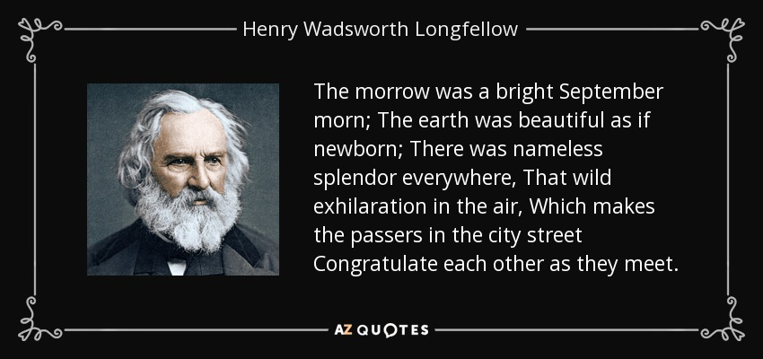The morrow was a bright September morn; The earth was beautiful as if newborn; There was nameless splendor everywhere, That wild exhilaration in the air, Which makes the passers in the city street Congratulate each other as they meet. - Henry Wadsworth Longfellow