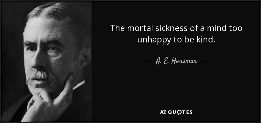 The mortal sickness of a mind too unhappy to be kind. - A. E. Housman
