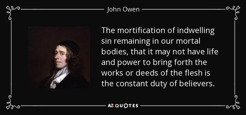 The mortification of indwelling sin remaining in our mortal bodies, that it may not have life and power to bring forth the works or deeds of the flesh is the constant duty of believers. - John Owen