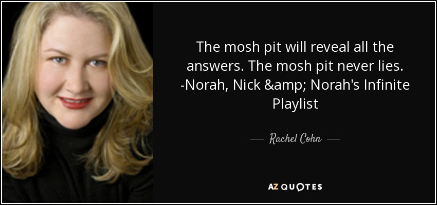 The mosh pit will reveal all the answers. The mosh pit never lies. -Norah, Nick & Norah's Infinite Playlist - Rachel Cohn