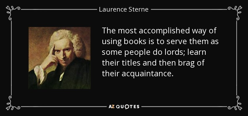 The most accomplished way of using books is to serve them as some people do lords; learn their titles and then brag of their acquaintance. - Laurence Sterne