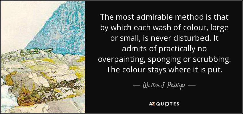 The most admirable method is that by which each wash of colour, large or small, is never disturbed. It admits of practically no overpainting, sponging or scrubbing. The colour stays where it is put. - Walter J. Phillips