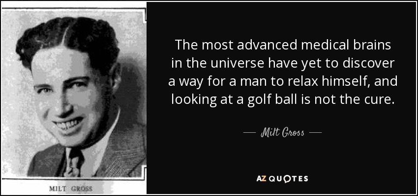 The most advanced medical brains in the universe have yet to discover a way for a man to relax himself, and looking at a golf ball is not the cure. - Milt Gross