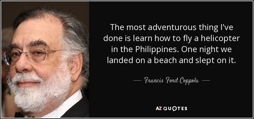The most adventurous thing I've done is learn how to fly a helicopter in the Philippines. One night we landed on a beach and slept on it. - Francis Ford Coppola